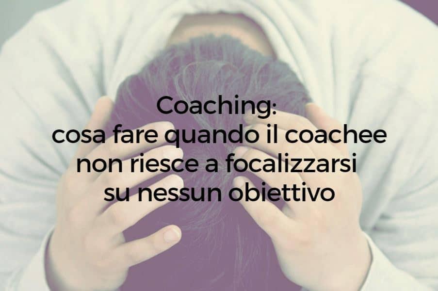 Coaching: cosa fare quando il coachee non riesce a focalizzarsi su nessun obiettivo